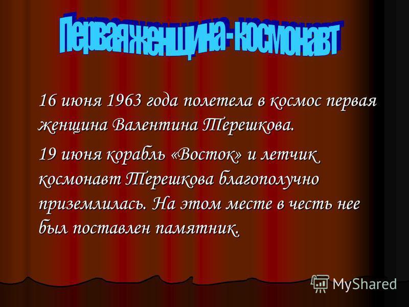 16 июня 1963 года полетела в космос первая женщина Валентина Терешкова. 19 июня корабль «Восток» и летчик космонавт Терешкова благополучно приземлилась. На этом месте в честь нее был поставлен памятник.