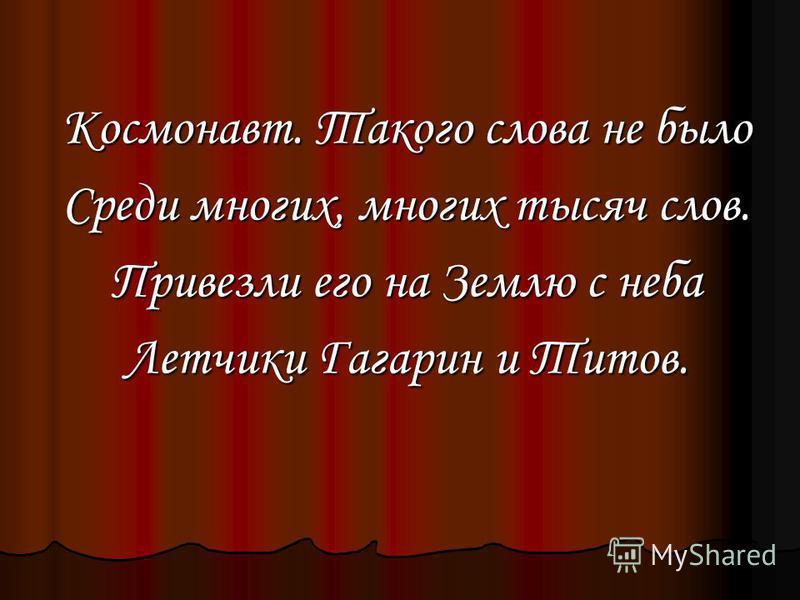 Космонавт. Такого слова не было Среди многих, многих тысяч слов. Привезли его на Землю с неба Летчики Гагарин и Титов.