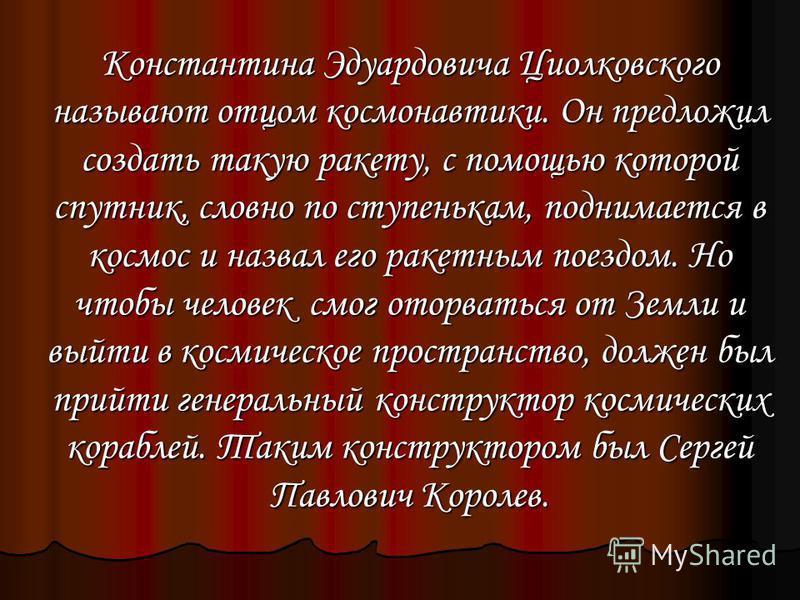 Константина Эдуардовича Циолковского называют отцом космонавтики. Он предложил создать такую ракету, с помощью которой спутник, словно по ступенькам, поднимается в космос и назвал его ракетным поездом. Но чтобы человек смог оторваться от Земли и выйт