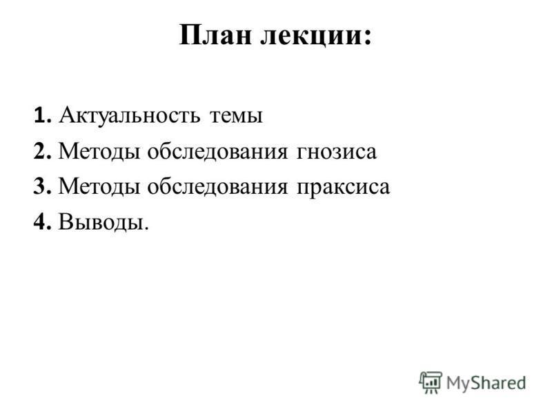 План лекции: 1. Актуальность темы 2. Методы обследования гнозиса 3. Методы обследования праксиса 4. Выводы.