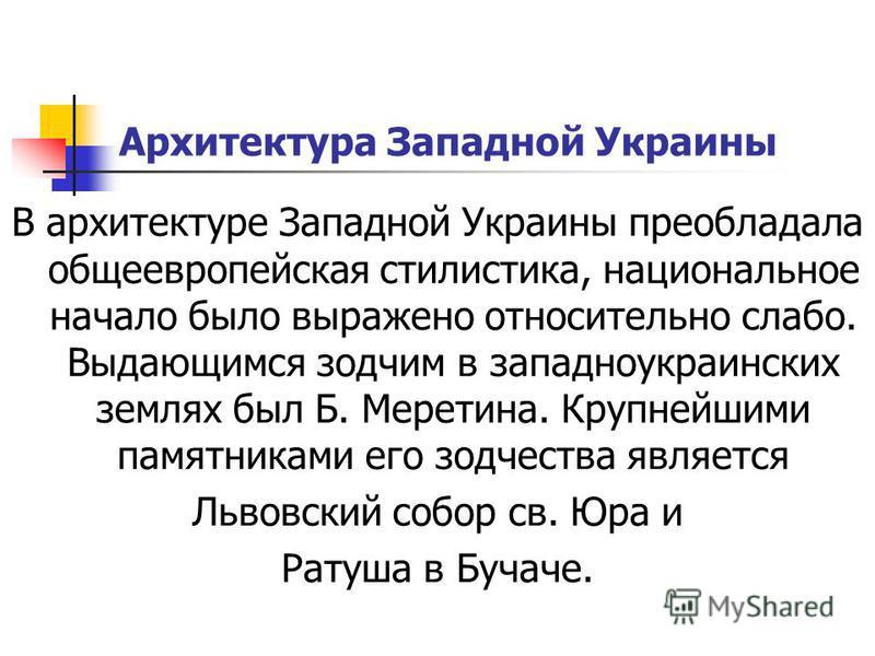 Архитектура Западной Украины В архитектуре Западной Украины преобладала общеевропейская стилистика, национальное начало было выражено относительно слабо. Выдающимся зодчим в западноукраинских землях был Б. Меретина. Крупнейшими памятниками его зодчес