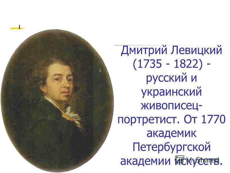 Дмитрий Левицкий (1735 - 1822) - русский и украинский живописец- портретист. От 1770 академик Петербургской академии искусств.