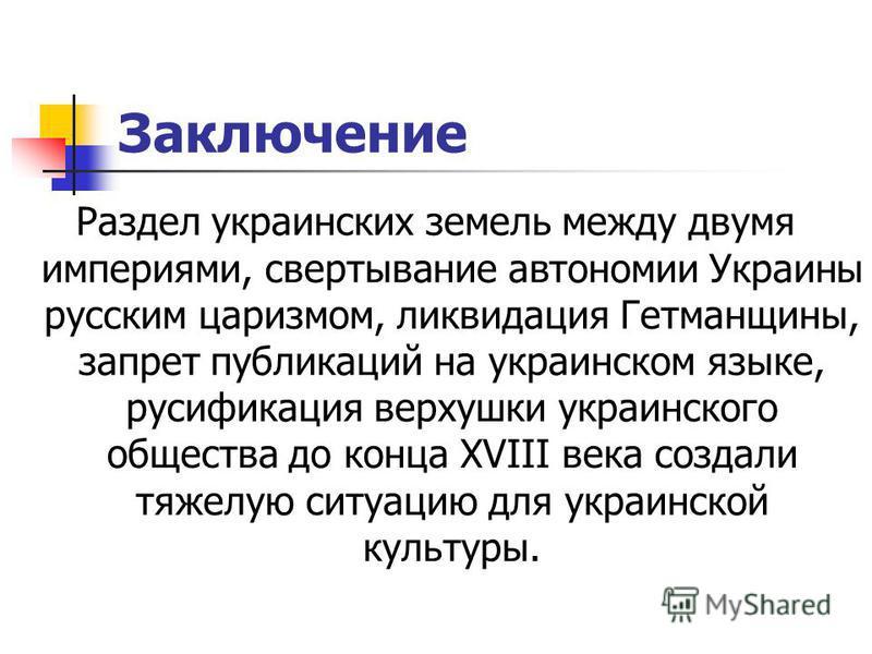 Заключение Раздел украинских земель между двумя империями, свертывание автономии Украины русским царизмом, ликвидация Гетманщины, запрет публикаций на украинском языке, русификация верхушки украинского общества до конца XVIII века создали тяжелую сит
