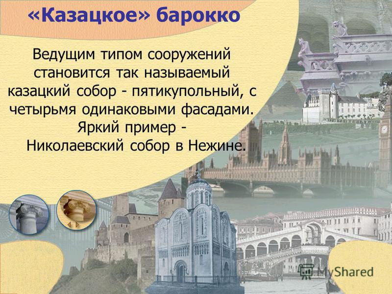«Казацкое» барокко Ведущим типом сооружений становится так называемый казацкий собор - пятикупольный, с четырьмя одинаковыми фасадами. Яркий пример - Николаевский собор в Нежине.