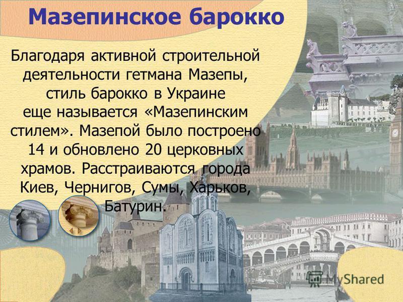 Мазепинское барокко Благодаря активной строительной деятельности гетмана Мазепы, стиль барокко в Украине еще называется «Мазепинским стилем». Мазепой было построено 14 и обновлено 20 церковных храмов. Расстраиваются города Киев, Чернигов, Сумы, Харьк