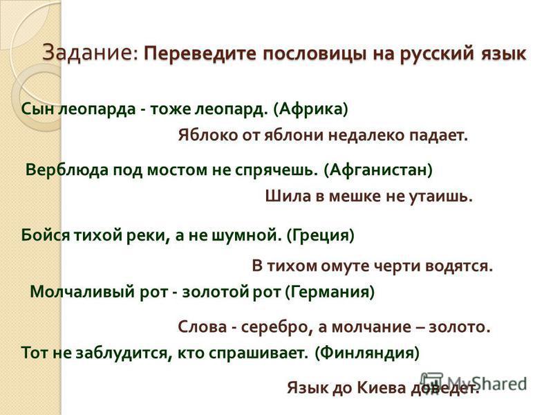 Задание : Переведите пословицы на русский язык Сын леопарда - тоже леопард. ( Африка ) Яблоко от яблони недалеко падает. Верблюда под мостом не спрячешь. ( Афганистан ) Шила в мешке не утаишь. Бойся тихой реки, а не шумной. ( Греция ) В тихом омуте ч