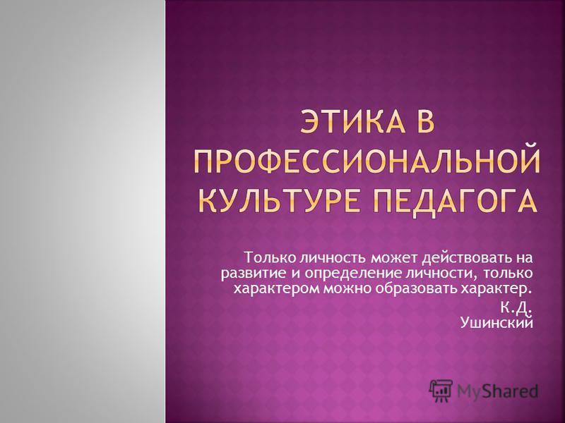 Только личность может действовать на развитие и определение личности, только характером можно образовать характер. К.Д. Ушинский