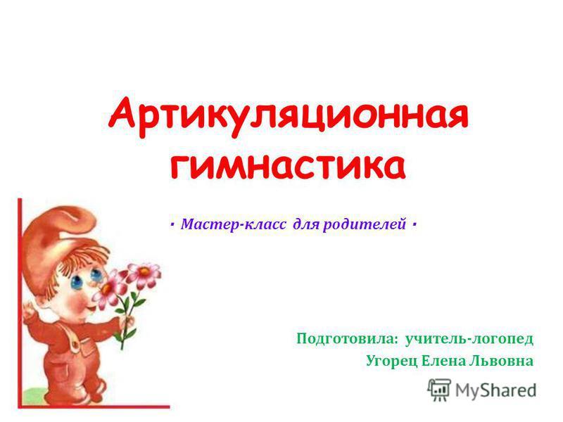 Артикуляционная гимнастика Подготовила: учитель-логопед Угорец Елена Львовна · Мастер-класс для родителей ·