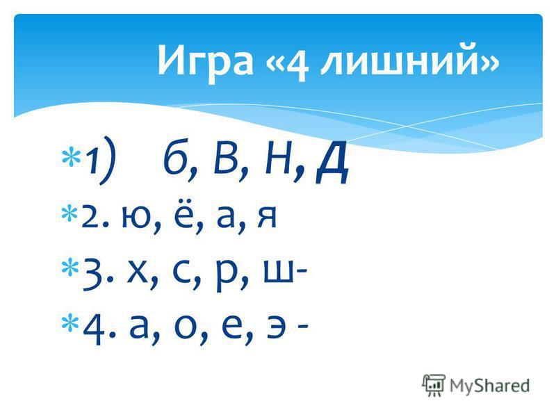 1) б, В, Н, Д 2. ю, ё, а, я 3. х, с, р, ш- 4. а, о, е, э - Игра «4 лишний»