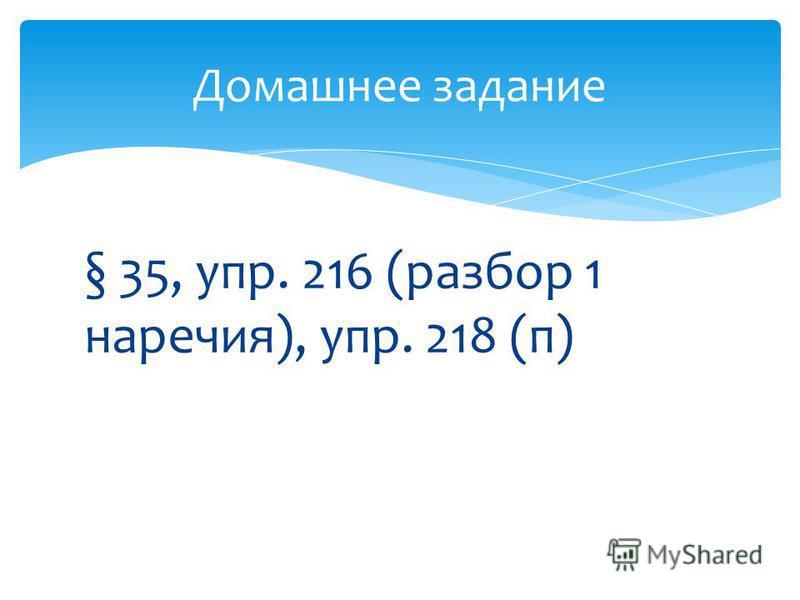§ 35, упр. 216 (разбор 1 наречия), упр. 218 (п) Домашнее задание