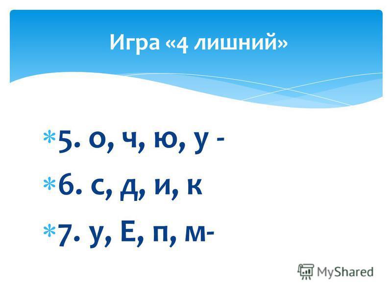 5. о, ч, ю, у - 6. с, д, и, к 7. у, Е, п, м- Игра «4 лишний»