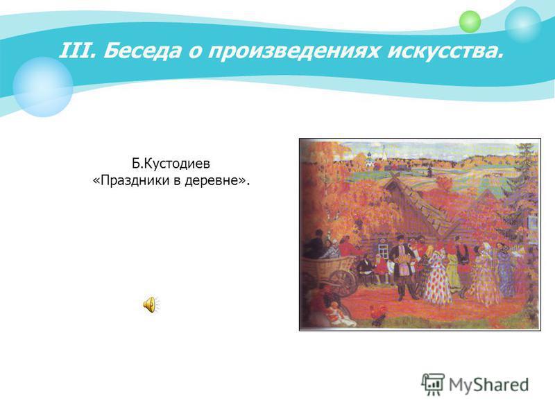 III. Беседа о произведениях искусства. Б.Кустодиев «Праздники в деревне».