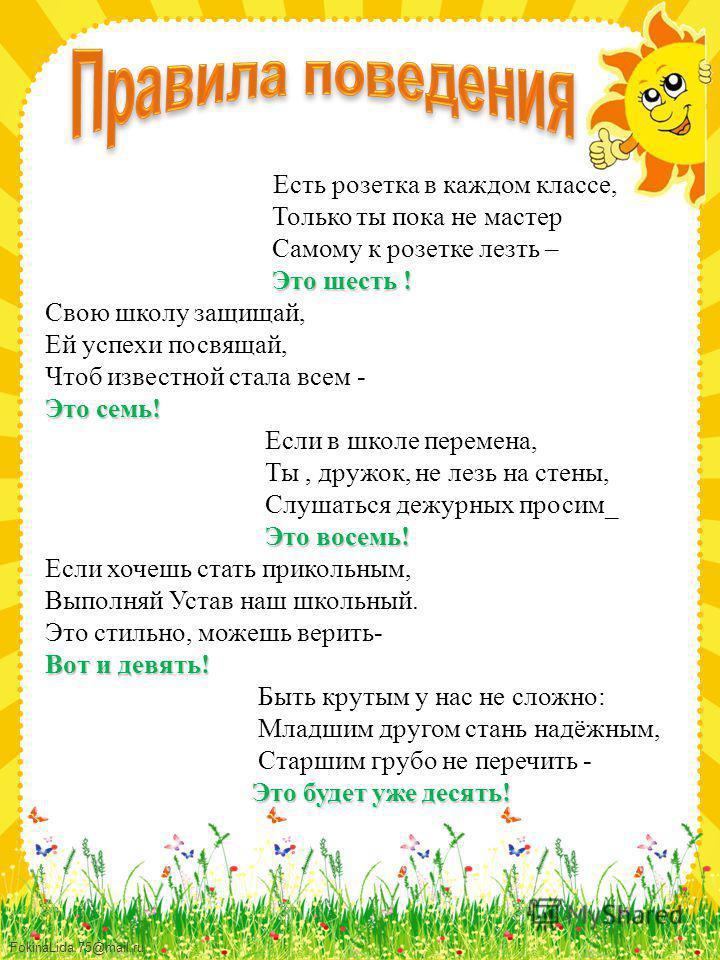 FokinaLida.75@mail.ru Есть розетка в каждом классе, Только ты пока не мастер Самому к розетке лезть – Это шесть ! Свою школу защищай, Ей успехи посвящай, Чтоб известной стала всем - Это семь! Если в школе перемена, Ты, дружок, не лезь на стены, Слуша