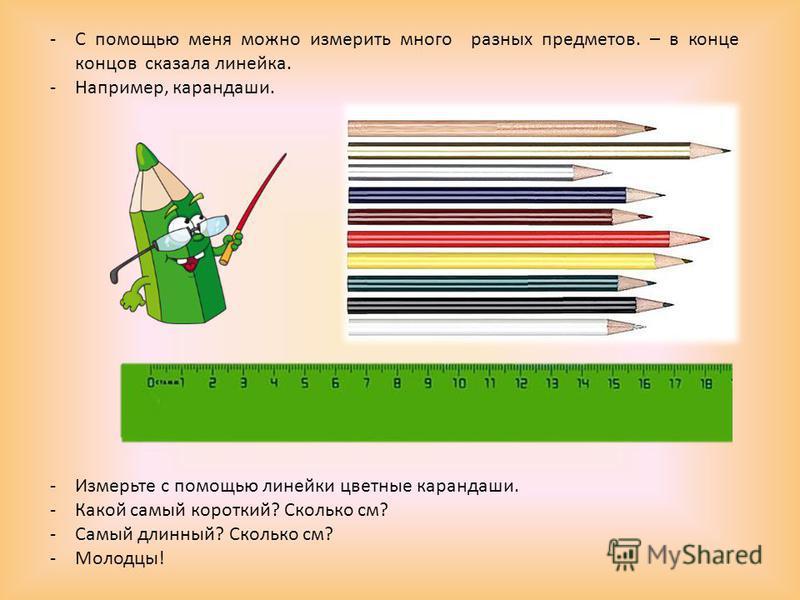 -С помощью меня можно измерить много разных предметов. – в конце концов сказала линейка. -Например, карандаши. -Измерьте с помощью линейки цветные карандаши. -Какой самый короткий? Сколько см? -Самый длинный? Сколько см? -Молодцы!