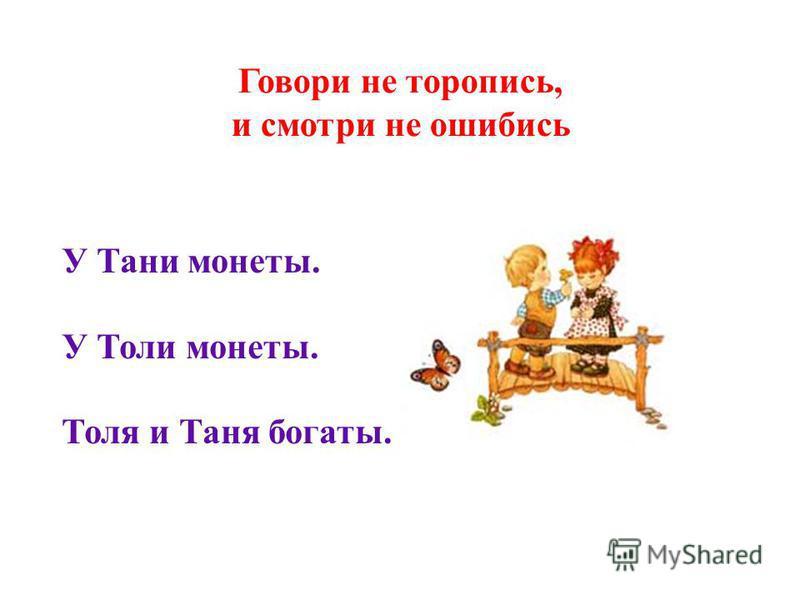 Говори не торопись, и смотри не ошибись У Тани монеты. У Толи монеты. Толя и Таня богаты.