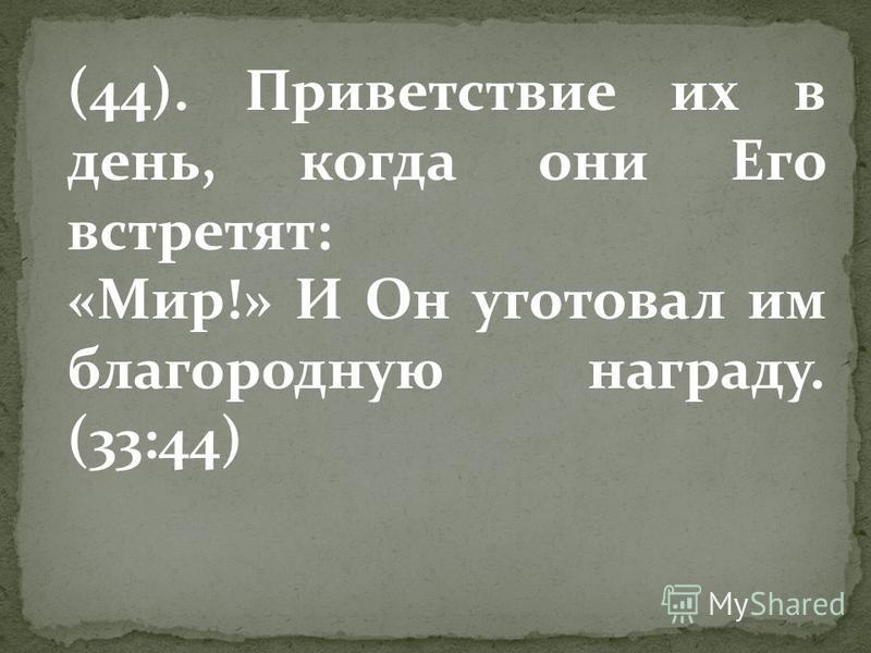 (44). Приветствие их в день, когда они Его встретят: «Мир!» И Он уготовал им благородную награду. (33:44)