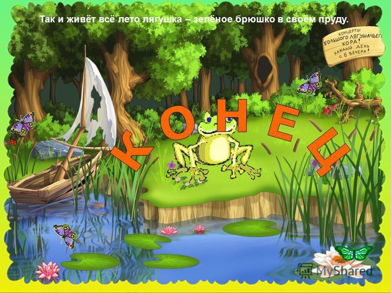 Так и живёт всё лето лягушка – зелёное брюшко в своём пруду.