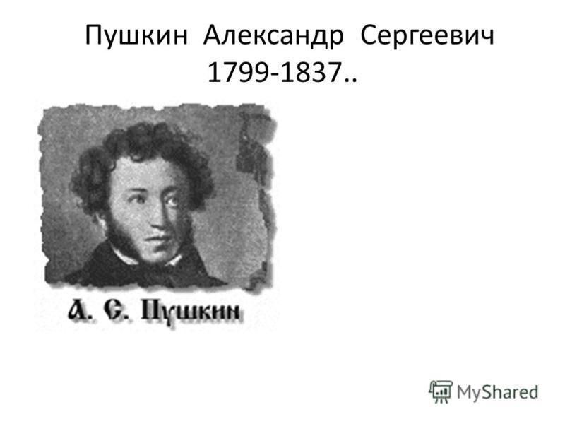 Пушкин Александр Сергеевич 1799-1837..