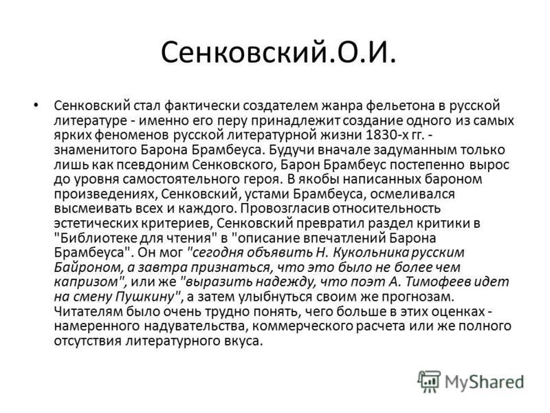 Сенковский.О.И. Сенковский стал фактически создателем жанра фельетона в русской литературе - именно его перу принадлежит создание одного из самых ярких феноменов русской литературной жизни 1830-х гг. - знаменитого Барона Брамбеуса. Будучи вначале зад