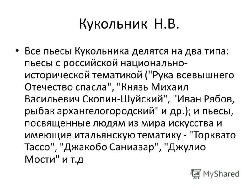 Все пьесы Кукольника делятся на два типа: пьесы с российской национально- исторической тематикой (