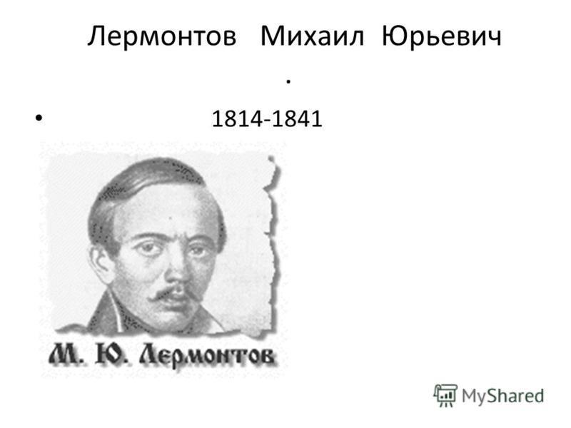 Лермонтов Михаил Юрьевич. 1814-1841
