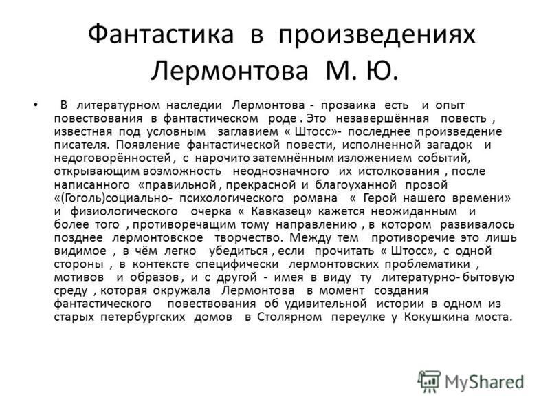 Фантастика в произведениях Лермонтова М. Ю. В литературном наследии Лермонтова - прозаика есть и опыт повествования в фантастическом роде. Это незавершённая повесть, известная под условным заглавием « Штосс»- последнее произведение писателя. Появлени