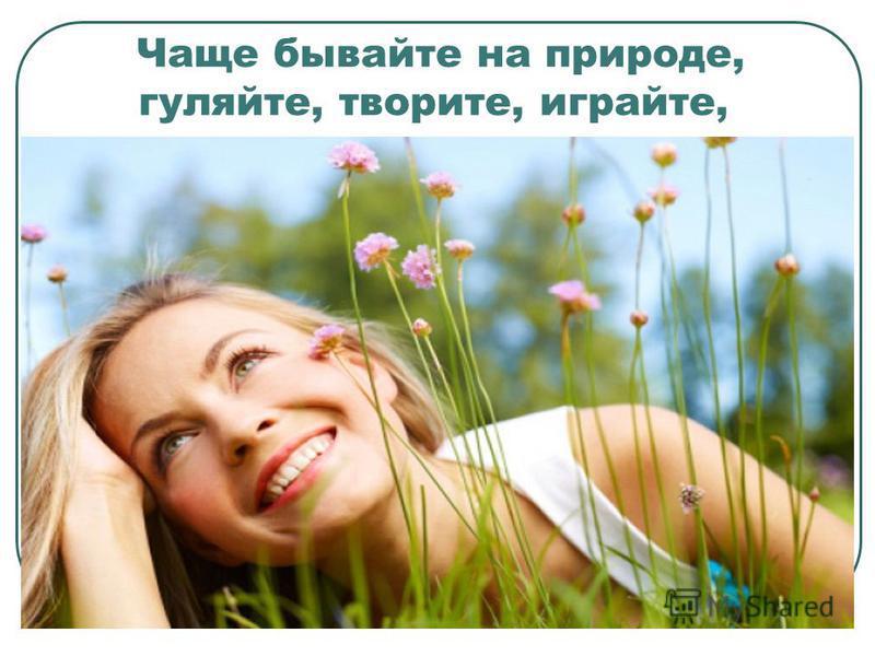 Чаще бывайте на природе, гуляйте, творите, играйте,