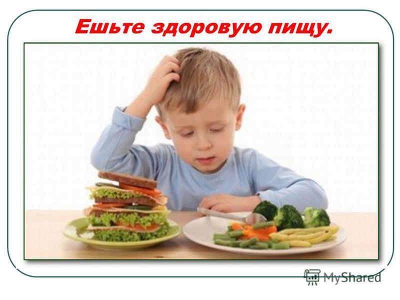 Ешьте здоровую пищу.
