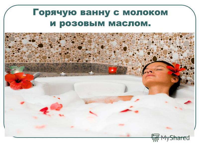 Горячую ванну с молоком и розовым маслом.