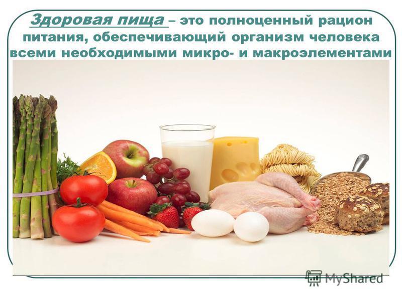 Здоровая пища – это полноценный рацион питания, обеспечивающий организм человека всеми необходимыми микро- и макроэлементами