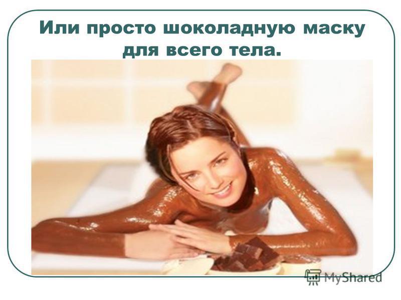 Или просто шоколадную маску для всего тела.