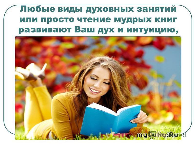 Любые виды духовных занятий или просто чтение мудрых книг развивают Ваш дух и интуицию,