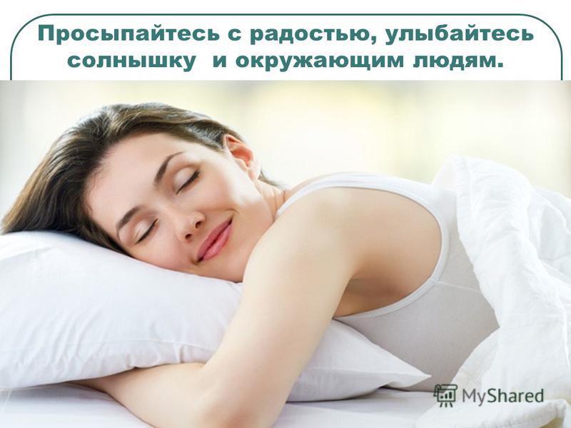 Просыпайтесь с радостью, улыбайтесь солнышку и окружающим людям.