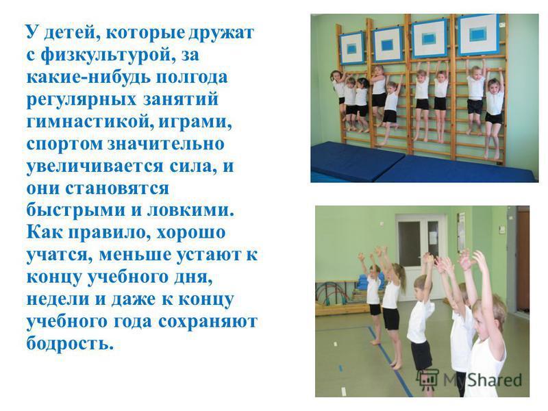 У детей, которые дружат с физкультурой, за какие-нибудь полгода регулярных занятий гимнастикой, играми, спортом значительно увеличивается сила, и они становятся быстрыми и ловкими. Как правило, хорошо учатся, меньше устают к концу учебного дня, недел