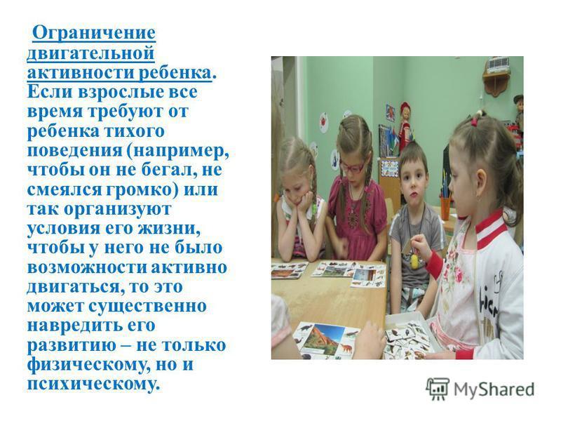 Ограничение двигательной активности ребенка. Если взрослые все время требуют от ребенка тихого поведения (например, чтобы он не бегал, не смеялся громко) или так организуют условия его жизни, чтобы у него не было возможности активно двигаться, то это