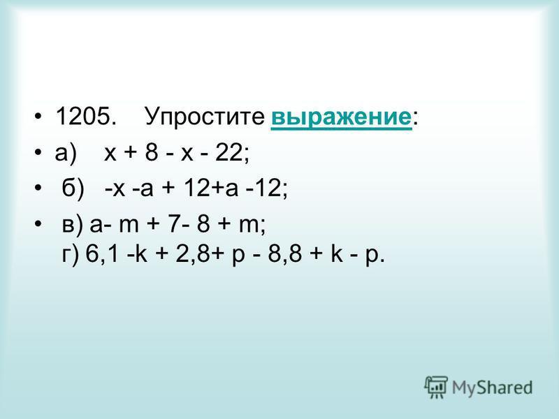 1205. Упростите выражение:выражение а) x + 8 - х - 22; б) -х -а + 12+а -12; в) a- m + 7- 8 + m; г) 6,1 -k + 2,8+ p - 8,8 + k - р.