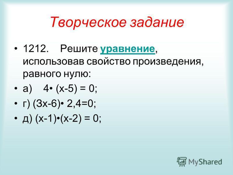Творческое задание 1212. Решите уравнение, использовав свойство произведения, равного нулю:уравнение а) 4 (x-5) = 0; г) (Зх-6) 2,4=0; д) (x-1)(x-2) = 0;