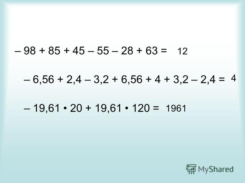 – 98 + 85 + 45 – 55 – 28 + 63 = – 6,56 + 2,4 – 3,2 + 6,56 + 4 + 3,2 – 2,4 = – 19,61 20 + 19,61 120 = 12 4 1961