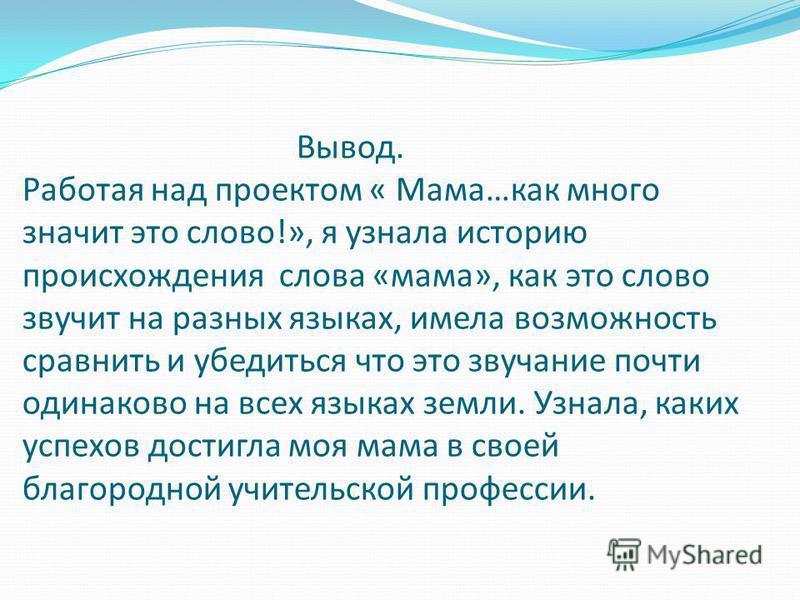 Вывод. Работая над проектом « Мама…как много значит это слово!», я узнала историю происхождения слова «мама», как это слово звучит на разных языках, имела возможность сравнить и убедиться что это звучание почти одинаково на всех языках земли. Узнала,