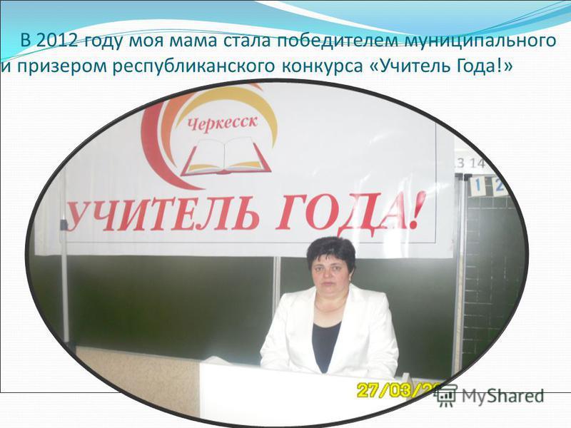 В 2012 году моя мама стала победителем муниципального и призером республиканского конкурса «Учитель Года!»