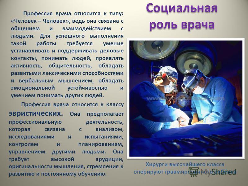 Социальная роль врача Профессия врача относится к типу: «Человек – Человек», ведь она связана с общением и взаимодействием с людьми. Для успешного выполнения такой работы требуется умение устанавливать и поддерживать деловые контакты, понимать людей,