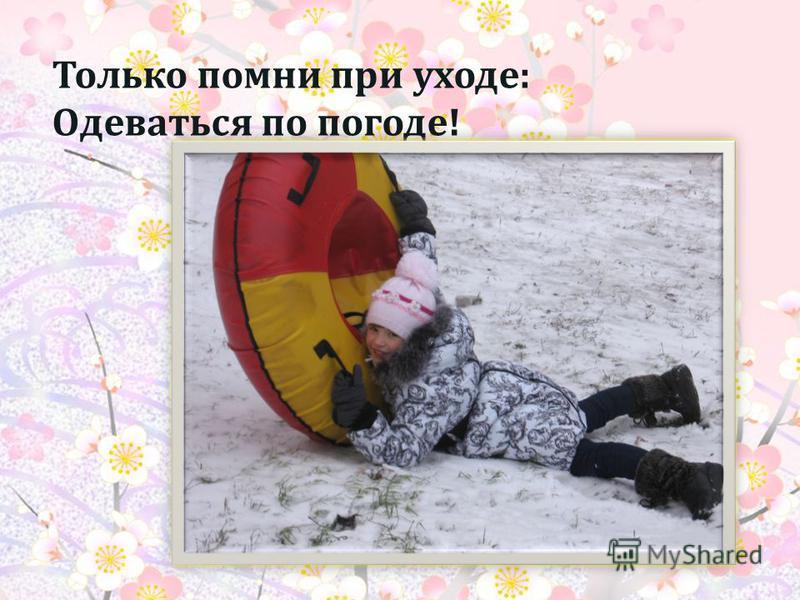 Только помни при уходе : Одеваться по погоде !