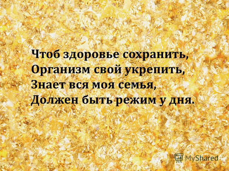 Чтоб здоровье сохранить, Организм свой укрепить, Знает вся моя семья, Должен быть режим у дня.