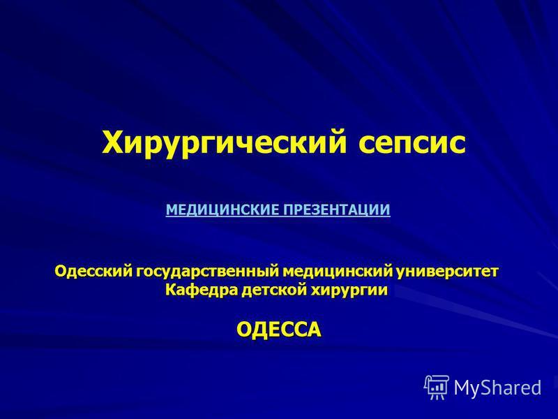 ОДЕССА Одесский государственный медицинский университет Кафедра детской хирургии Хирургический сепсис МЕДИЦИНСКИЕ ПРЕЗЕНТАЦИИ