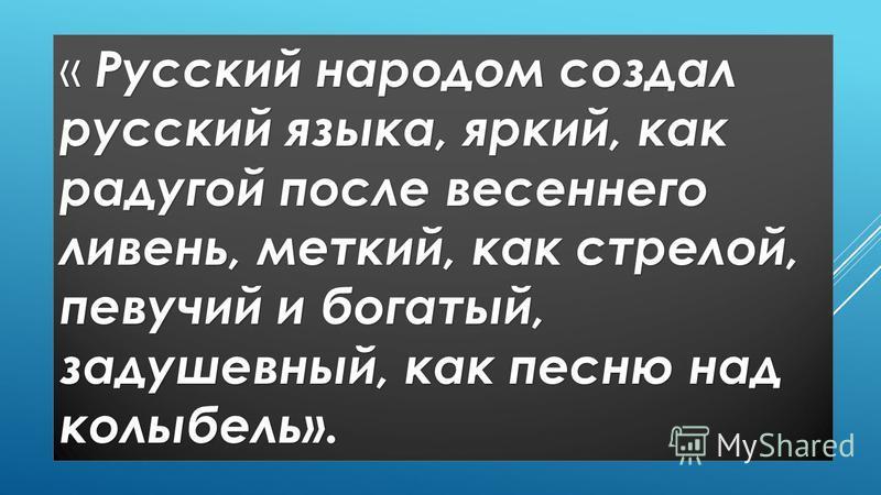 « Русский народом создал русский языка, яркий, как радугой после весеннего ливень, меткий, как стрелой, певучий и богатый, задушевный, как песню над колыбель».