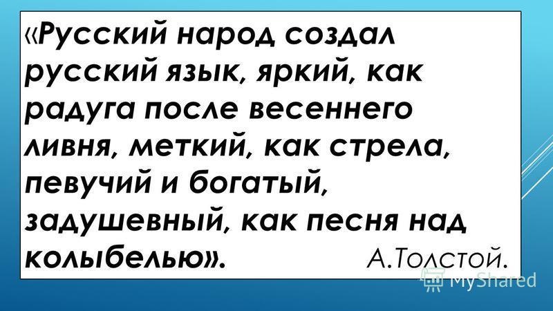 « Русский народ создал русский язык, яркий, как радуга после весеннего ливня, меткий, как стрела, певучий и богатый, задушевный, как песня над колыбелью». А.Толстой.