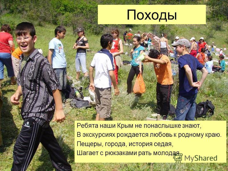 Походы Ребята наши Крым не понаслышке знают, В экскурсиях рождается любовь к родному краю. Пещеры, города, история седая, Шагает с рюкзаками рать молодая.