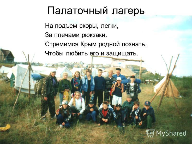 Палаточный лагерь На подъем скоры, легки, За плечами рюкзаки. Стремимся Крым родной познать, Чтобы любить его и защищать.