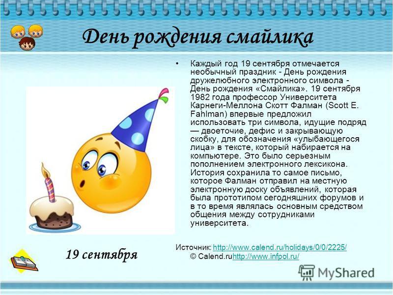 День рождения смайлика Каждый год 19 сентября отмечается необычный праздник - День рождения дружелюбного электронного символа - День рождения «Смайлика». 19 сентября 1982 года профессор Университета Карнеги-Меллона Скотт Фалман (Scott E. Fahlman) впе
