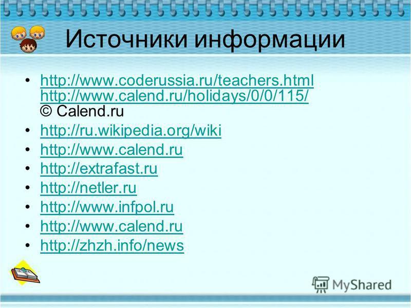 Источники информации http://www.coderussia.ru/teachers.html http://www.calend.ru/holidays/0/0/115/ © Calend.ruhttp://www.coderussia.ru/teachers.html http://www.calend.ru/holidays/0/0/115/ http://ru.wikipedia.org/wiki http://www.calend.ru http://extra